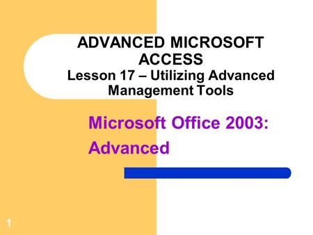 Microsoft Office 2003: Advanced 1 ADVANCED MICROSOFT ACCESS Lesson 17 – Utilizing Advanced Management Tools.