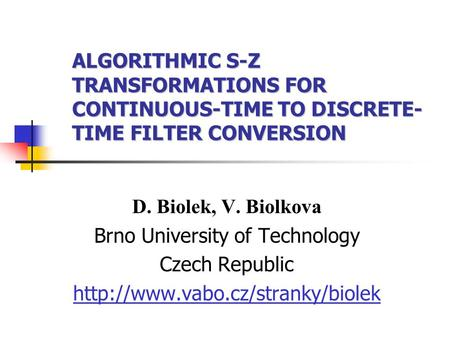 ALGORITHMIC S-Z TRANSFORMATIONS FOR CONTINUOUS-TIME TO DISCRETE- TIME FILTER CONVERSION D. Biolek, V. Biolkova Brno University of Technology Czech Republic.