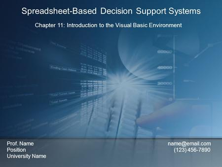 Chapter 11: Introduction to the Visual Basic Environment Spreadsheet-Based Decision Support Systems Prof. Name Position (123) 456-7890 University.