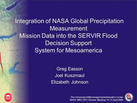 The University of Mississippi Geoinformatics Center NASA MRC RPC Review Meeting: 14-15 April 2008 Integration of NASA Global Precipitation Measurement.