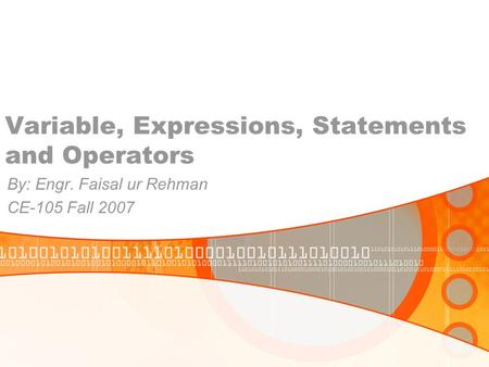 Variable, Expressions, Statements and Operators By: Engr. Faisal ur Rehman CE-105 Fall 2007.