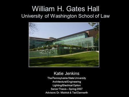 William H. Gates Hall University of Washington School of Law Katie Jenkins The Pennsylvania State University Architectural Engineering Lighting/Electrical.