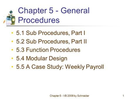 Chapter 5 - VB 2008 by Schneider1 Chapter 5 - General Procedures 5.1 Sub Procedures, Part I 5.2 Sub Procedures, Part II 5.3 Function Procedures 5.4 Modular.