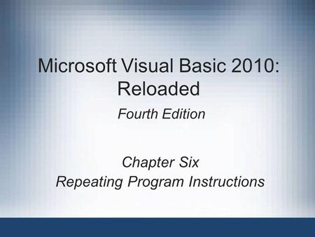 Microsoft Visual Basic 2010: Reloaded Fourth Edition Chapter Six Repeating Program Instructions.