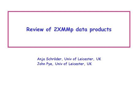 Review of 2XMMp data products Anja Schröder, Univ of Leicester, UK John Pye, Univ of Leicester, UK.