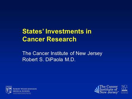 States' Investments in Cancer Research The Cancer Institute of New Jersey Robert S. DiPaola M.D.