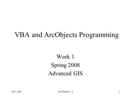 Adv_GISArcObjects - 11 VBA and ArcObjects Programming Week 1 Spring 2008 Advanced GIS.