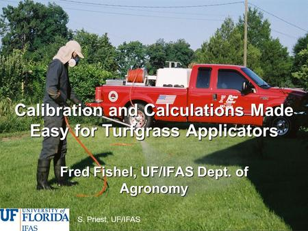 Calibration and Calculations Made Easy for Turfgrass Applicators Fred Fishel, UF/IFAS Dept. of Agronomy S. Priest, UF/IFAS.