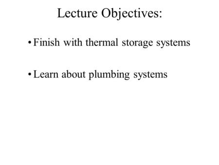 Lecture Objectives: Finish with thermal storage systems Learn about plumbing systems.