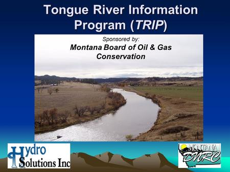 Tongue River Information Program (TRIP) Sponsored by: Montana Board of Oil & Gas Conservation.