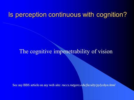 Is perception continuous with cognition? The cognitive impenetrability of vision See my BBS <strong>article</strong> on my web site: ruccs.rutgers.edu/faculty/pylyshyn.html.