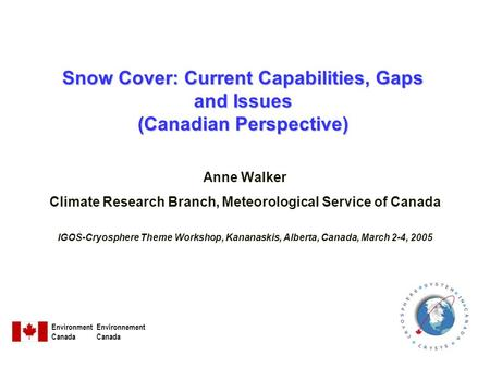 Snow Cover: Current Capabilities, Gaps and Issues (Canadian Perspective) Anne Walker Climate Research Branch, Meteorological Service of Canada IGOS-Cryosphere.