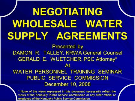 NEGOTIATING WHOLESALE WATER SUPPLY AGREEMENTS Presented by DAMON R. TALLEY, KRWA General Counsel GERALD E. WUETCHER, PSC Attorney* At WATER PERSONNEL.