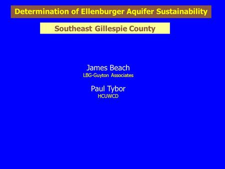 Determination of Ellenburger Aquifer Sustainability James Beach LBG-Guyton Associates Paul Tybor HCUWCD Southeast Gillespie County.
