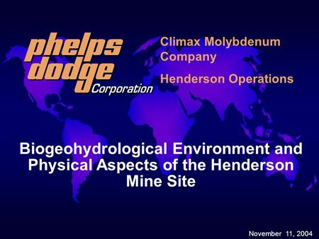 November 11, 2004 Biogeohydrological Environment and Physical Aspects of the Henderson Mine Site Climax Molybdenum Company Henderson Operations.