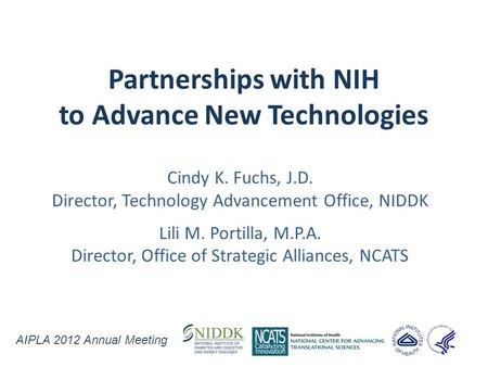 Partnerships with NIH to Advance New Technologies Cindy K. Fuchs, J.D. Director, Technology Advancement Office, NIDDK Lili M. Portilla, M.P.A. Director,