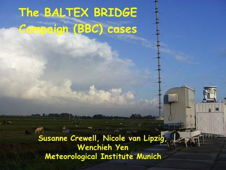 WMO Cloud Modelling Workshop, Hamburg, 12. Juli 2004 The BALTEX BRIDGE Campaign (BBC) cases Susanne Crewell, Nicole van Lipzig, Wenchieh Yen Meteorological.