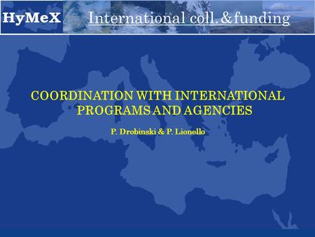 COORDINATION WITH INTERNATIONAL PROGRAMS AND AGENCIES P. Drobinski & P. Lionello International coll. & funding.