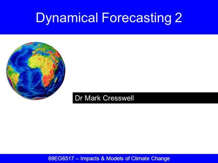 Dr Mark Cresswell Dynamical Forecasting 2 69EG6517 – Impacts & Models of Climate Change.