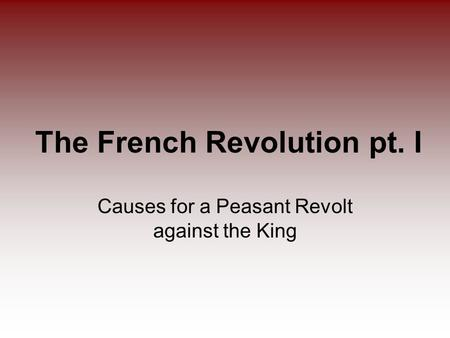 The French Revolution pt. I Causes for a Peasant Revolt against the King.