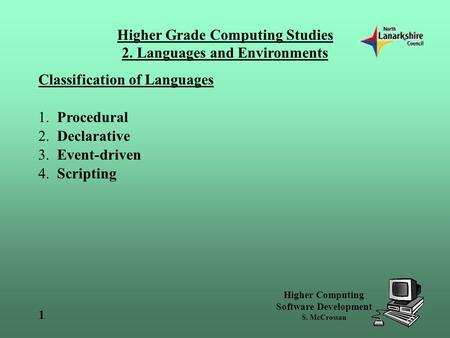 Higher Grade Computing Studies 2. Languages and Environments Higher Computing Software Development S. McCrossan 1 Classification of Languages 1. Procedural.