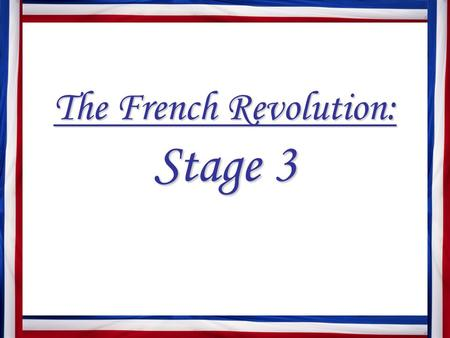 The French Revolution: Stage 3. A. The Rights of Man National Assembly adopts Declaration of the Rights of Man and of the Citizen Revolutionary leaders.