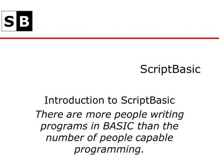 SB ScriptBasic Introduction to ScriptBasic There are more people writing programs in BASIC than the number of people capable programming.