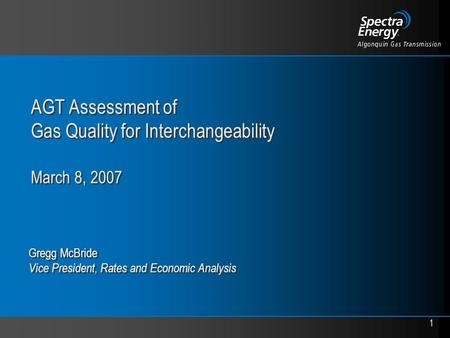1 AGT Assessment of Gas Quality for Interchangeability March 8, 2007 Gregg McBride Vice President, Rates and Economic Analysis.
