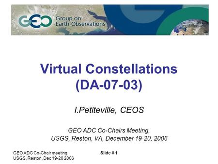 GEO ADC Co-Chair meeting USGS, Reston, Dec 19-20 2006 Slide # 1 Virtual Constellations (DA-07-03) I.Petiteville, CEOS GEO ADC Co-Chairs Meeting, USGS,