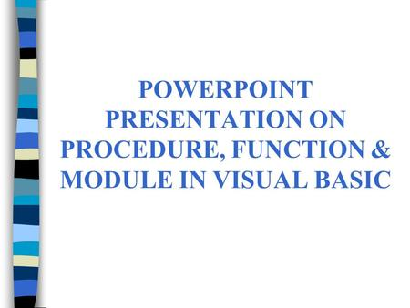 POWERPOINT PRESENTATION ON PROCEDURE, FUNCTION & MODULE IN VISUAL BASIC.