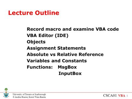 University of Toronto at Scarborough © Andria Hunter, Kersti Wain-Bantin CSCA01 VBA 1 Lecture Outline Record macro and examine VBA code VBA Editor (IDE)