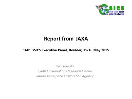 Report from JAXA 16th GSICS Executive Panel, Boulder, 15-16 May 2015 Keiji Imaoka Earth Observation Research Center Japan Aerospace Exploration Agency.