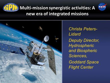 Multi-mission synergistic activities: A new era of integrated missions Christa Peters- Lidard Deputy Director, Hydrospheric and Biospheric Sciences, Goddard.