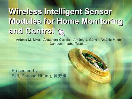Wireless Intelligent Sensor Modules for Home Monitoring and Control Presented by: BUI, Phuong Nhung, 裴芳绒 António M. Silva1, Alexandre Correia1, António.