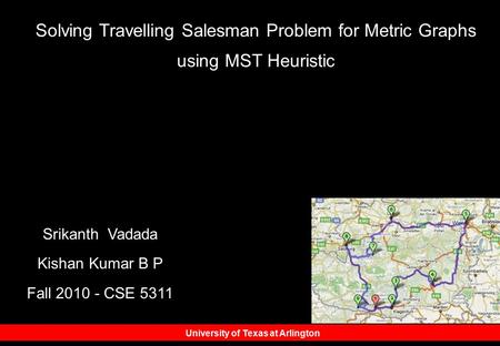 University of Texas at Arlington Srikanth Vadada Kishan Kumar B P Fall 2010 - CSE 5311 Solving Travelling Salesman Problem for Metric Graphs using MST.