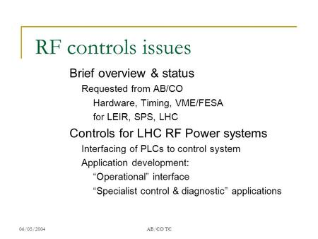 06/05/2004AB/CO TC RF controls issues Brief overview & status Requested from AB/CO Hardware, Timing, VME/FESA for LEIR, SPS, LHC Controls for LHC RF Power.