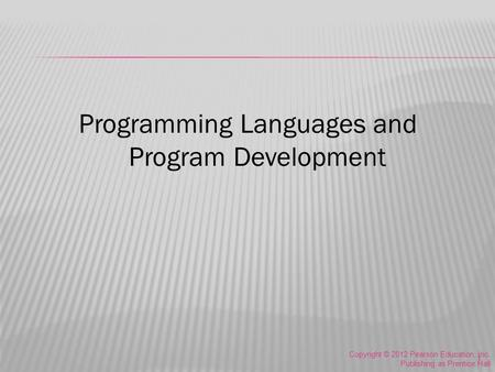 Programming Languages and Program Development Copyright © 2012 Pearson Education, Inc. Publishing as Prentice Hall 1.