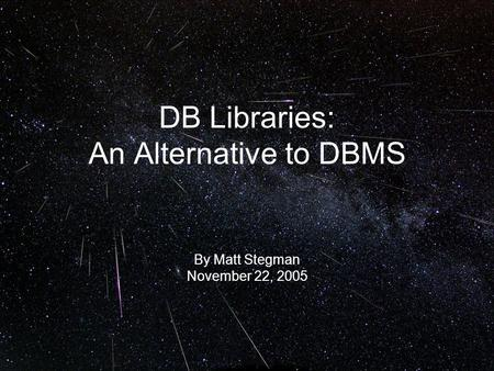 DB Libraries: An Alternative to DBMS By Matt Stegman November 22, 2005.