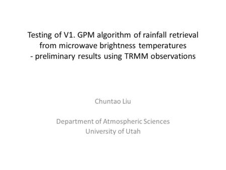 Testing of V1. GPM algorithm of rainfall retrieval from microwave brightness temperatures - preliminary results using TRMM observations Chuntao Liu Department.