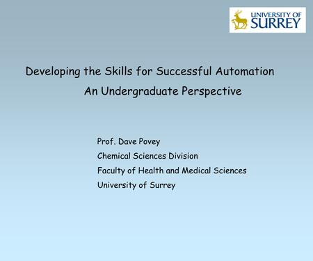 Developing the Skills for Successful Automation An Undergraduate Perspective Prof. Dave Povey Chemical Sciences Division Faculty of Health and Medical.
