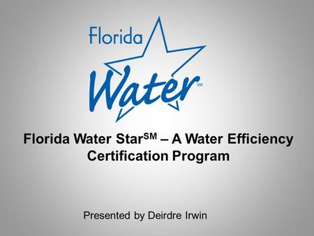 Presented by Deirdre Irwin Florida Water Star SM – A Water Efficiency Certification Program.
