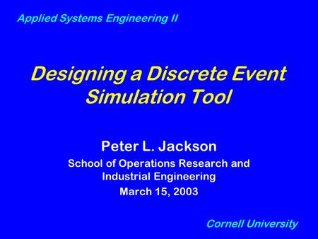 Designing a Discrete Event Simulation Tool Peter L. Jackson School of Operations Research and Industrial Engineering March 15, 2003 Cornell University.