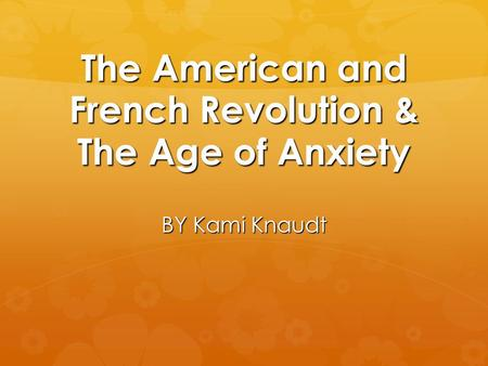 The American and French Revolution & The Age of Anxiety BY Kami Knaudt.