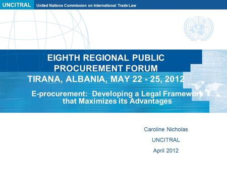 UNCITRAL United Nations Commission on International Trade Law EIGHTH REGIONAL PUBLIC PROCUREMENT FORUM TIRANA, ALBANIA, MAY 22 - 25, 2012 E-procurement: