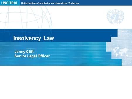 UNCITRAL United Nations Commission on International Trade Law Insolvency Law Jenny Clift Senior Legal Officer.