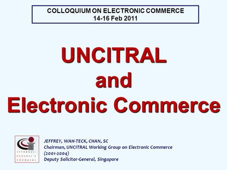 JEFFREY, WAH-TECK, CHAN, SC Chairman, UNCITRAL Working Group on Electronic Commerce (2001-2004) Deputy Solicitor-General, Singapore COLLOQUIUM ON ELECTRONIC.