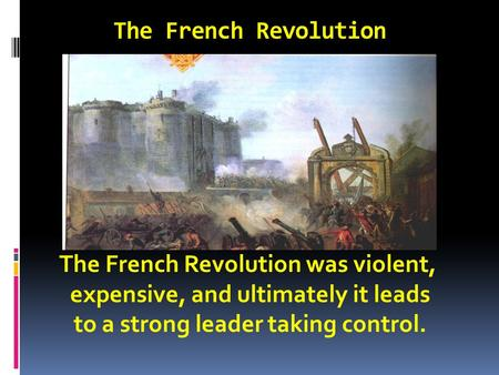 The French Revolution The French Revolution was violent, expensive, and ultimately it leads to a strong leader taking control.