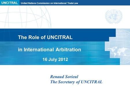 UNCITRAL United Nations Commission on International Trade Law The Role of UNCITRAL in International Arbitration 16 July 2012 Renaud Sorieul The Secretary.