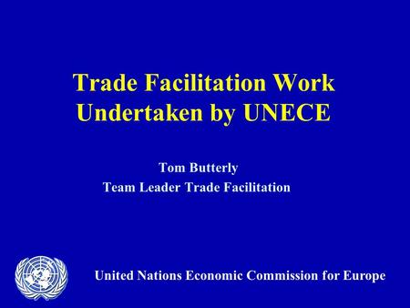 Trade Facilitation Work Undertaken by UNECE Tom Butterly Team Leader Trade Facilitation United Nations Economic Commission for Europe.