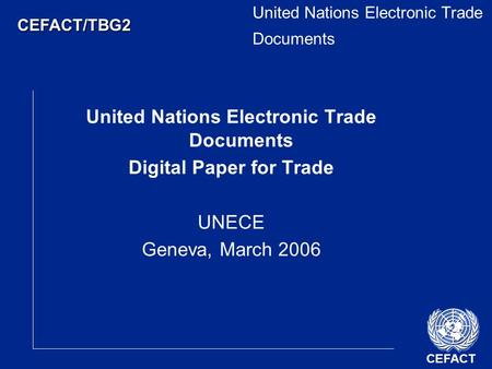 CEFACT CEFACT/TBG2 United Nations Electronic Trade Documents Digital Paper for Trade UNECE Geneva, March 2006.